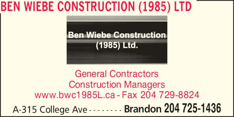 Ben Wiebe Construction (1985) Ltd (204-725-1436) - Display Ad - General Contractors Construction Managers www.bwc1985L.ca - Fax 204 729-8824 A-315 College Ave - - - - - - - - Brandon 204 725-1436 BEN WIEBE CONSTRUCTION (1985) LTD
