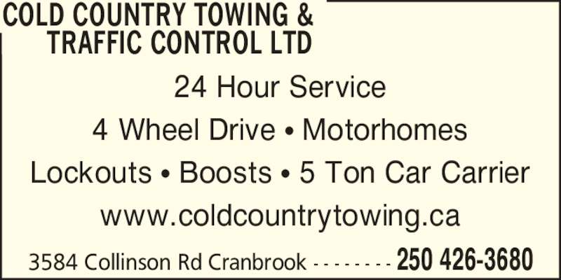 Cold Country Towing & Traffic Control Ltd (250-426-3680) - Display Ad - 3584 Collinson Rd Cranbrook - - - - - - - - 250 426-3680 COLD COUNTRY TOWING &       TRAFFIC CONTROL LTD 24 Hour Service 4 Wheel Drive ? Motorhomes Lockouts ? Boosts ? 5 Ton Car Carrier www.coldcountrytowing.ca