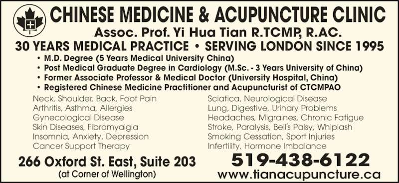 Chinese Medicine & Acupuncture Clinic (519-438-6122) - Display Ad - ? M.D. Degree (5 Years Medical University China) ? Post Medical Graduate Degree in Cardiology (M.Sc. - 3 Years University of China) ? Former Associate Professor & Medical Doctor (University Hospital, China) 30 YEARS MEDICAL PRACTICE ? SERVING LONDON SINCE 1995 ? Registered Chinese Medicine Practitioner and Acupuncturist of CTCMPAO Neck, Shoulder, Back, Foot Pain  Arthritis, Asthma, Allergies  Gynecological Disease Skin Diseases, Fibromyalgia  Insomnia, Anxiety, Depression Cancer Support Therapy    Sciatica, Neurological Disease   Lung, Digestive, Urinary Problems  Headaches, Migraines, Chronic Fatigue  Stroke, Paralysis, Bell s Palsy, Whiplash Smoking Cessation, Sport Injuries  Infertility, Hormone Imbalance  Assoc. Prof. Yi Hua Tian R.TCMP, R.AC. CHINESE MEDICINE & ACUPUNCTURE CLINIC 266 Oxford St. East, Suite 203 (at Corner of Wellington) 519-438-6122 www.tianacupuncture.ca l , i ls