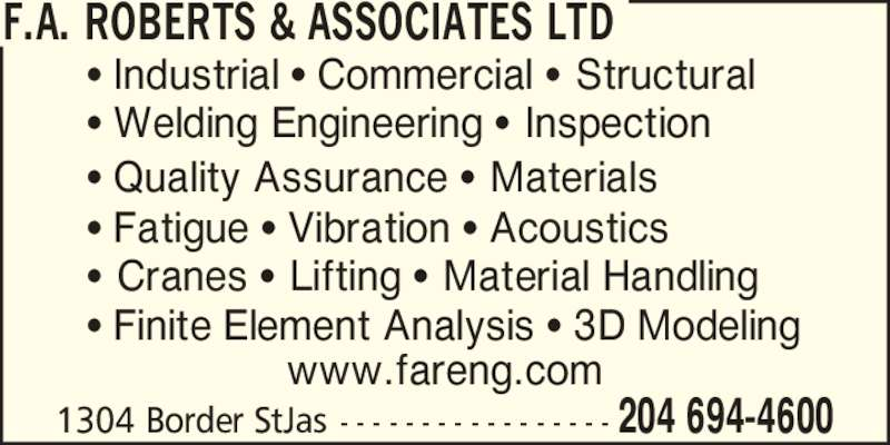 F.A. Roberts & Associates Ltd (204-694-4600) - Display Ad - 204 694-46001304 Border StJas - - - - - - - - - - - - - - - - - www.fareng.com ? Industrial ? Commercial ? Structural ? Welding Engineering ? Inspection ? Quality Assurance ? Materials ? Cranes ? Lifting ? Material Handling ? Finite Element Analysis ? 3D Modeling ? Fatigue ? Vibration ? Acoustics F.A. ROBERTS & ASSOCIATES LTD