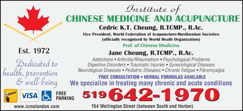 Institute Of Chinese Medicine & Acupuncture (519-642-1970) - Display Ad - FREE CONSULTATION ? HERBAL FORMULAS AVAILABLE We specialize in treating many chronic and acute conditions 154 Wellington Street (between South and Horton) Addictions ? Arthritis/Rheumatism ? Psychological Problems Digestive Disorders ? Traumatic Injuries ? Gynecological Diseases Neurological Diseases ? Pediatric Diseases ? Chronic Fatigue ? Fibromyalgia www.icmalondon.com
