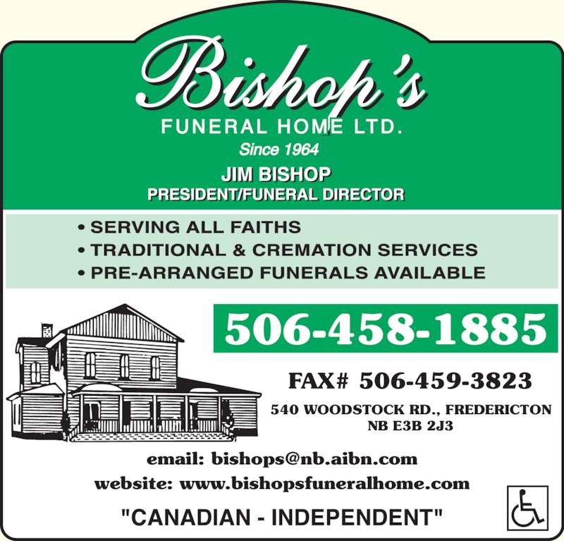 Bishop's Funeral Home Ltd (506-458-1885) - Display Ad - ? SERVING ALL FAITHS ? TRADITIONAL & CREMATION SERVICES ? PRE-ARRANGED FUNERALS AVAILABLE 506-458-1885 FAX# 506-459-3823 540 WOODSTOCK RD., FREDERICTON NB E3B 2J3 website: www.bishopsfuneralhome.com