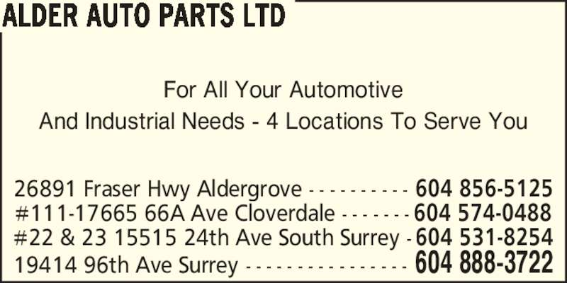 Alder Auto Parts Ltd/Auto Plus (604-888-3722) - Display Ad - For All Your Automotive And Industrial Needs - 4 Locations To Serve You ALDER AUTO PARTS LTD 19414 96th Ave Surrey - - - - - - - - - - - - - - - - 604 888-3722 26891 Fraser Hwy Aldergrove - - - - - - - - - - 604 856-5125 #111-17665 66A Ave Cloverdale - - - - - - - 604 574-0488 #22 & 23 15515 24th Ave South Surrey - 604 531-8254