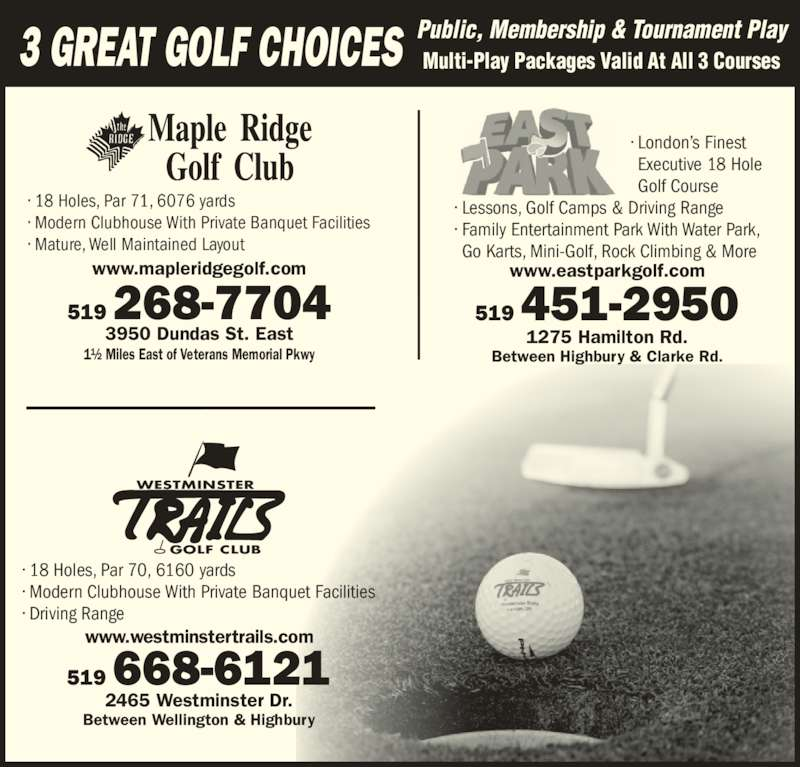 East Park (519-451-2950) - Display Ad - ? Modern Clubhouse With Private Banquet Facilities ? Mature, Well Maintained Layout www.eastparkgolf.com 3 GREAT GOLF CHOICES Public, Membership & Tournament PlayMulti-Play Packages Valid At All 3 Courses ? 18 Holes, Par 70, 6160 yards ? Modern Clubhouse With Private Banquet Facilities ? Driving Range 519 451-2950 Between Highbury & Clarke Rd.                                      ? London?s Finest                                       Executive 18 Hole                                       Golf Course ? Lessons, Golf Camps & Driving Range ? Family Entertainment Park With Water Park, Go Karts, Mini-Golf, Rock Climbing & More www.westminstertrails.com 519 668-6121 2465 Westminster Dr. Between Wellington & Highbury WESTMINSTER GOLF CLUB 1275 Hamilton Rd. www.mapleridgegolf.com 3950 Dundas St. East 519 268-7704 1? Miles East of Veterans Memorial Pkwy ? 18 Holes, Par 71, 6076 yards