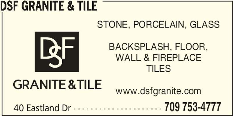 DSF Granite & Tile (709-753-4777) - Display Ad - 40 Eastland Dr - - - - - - - - - - - - - - - - - - - - - 709 753-4777 DSF GRANITE & TILE STONE, PORCELAIN, GLASS BACKSPLASH, FLOOR, WALL & FIREPLACE TILES www.dsfgranite.com