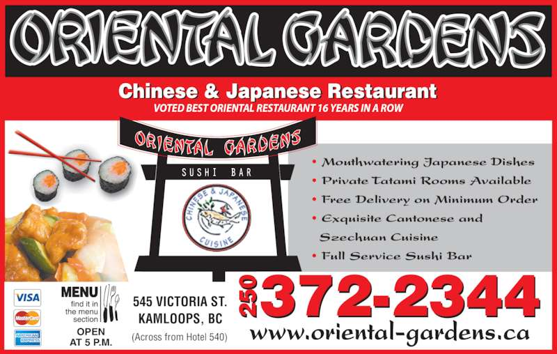 Oriental Gardens Restaurant Ltd (250-372-2344) - Display Ad - Chinese & Japanese Restaurant VOTED BEST ORIENTAL RESTAURANT 16 YEARS IN A ROW ? Mouthwatering Japanese Dishes ? Private Tatami Rooms Available ? Free Delivery on Minimum Order ? Exquisite Cantonese and   Szechuan Cuisine ? Full Service Sushi Bar   OPEN AT 5 P.M. www.oriental-gardens.ca 545 VICTORIA ST. KAMLOOPS, BC 372-234405 20 5 2 (Across from Hotel 540)