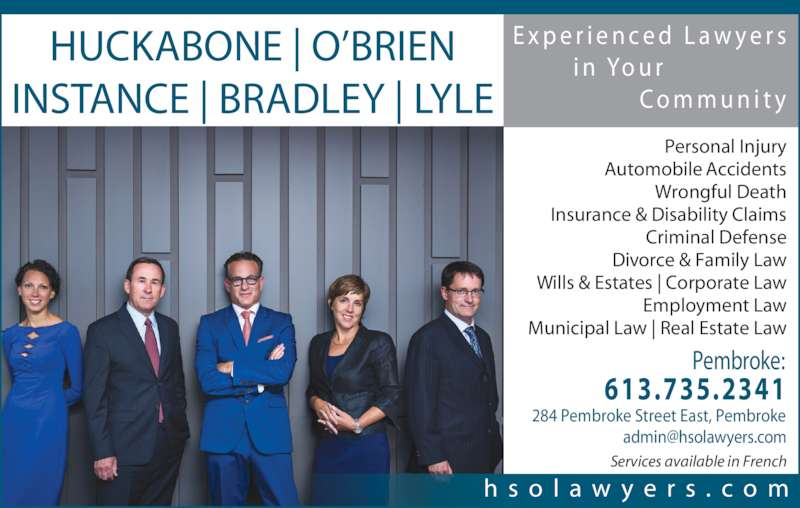 Huckabone O'Brien Instance Bradley Lyle (613-735-2341) - Display Ad - In Personal Injury Cases, We Offer Free Consultations And  No Fees Unless And Until  We Settle Your Case. 613.735.2341 284 Pembroke Street East, Pembroke, ON, K8A 6X7 E x p e r i e n c e d  L a w y e r s        F r o m  Yo u r                C o m m u n i t y w w w . h s o l a w y e r s . c o m Services available in French Personal Injury Automobile Accidents Wrongful Death Insurance & Disability Claims Criminal Defense Real Estate Law | Municipal Law Wills & Estates | Corporate Law Employment L w Divorce & Family Law HUCKABONE | O?BRIEN INSTANCE | BRADLEY | LYLE