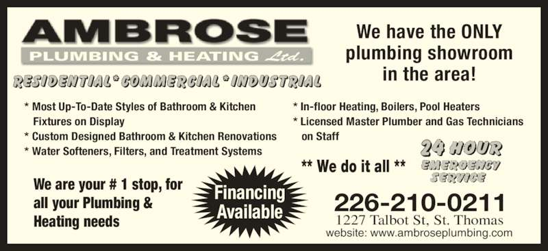 Ambrose Plumbing & Heating Ltd (519-631-5011) - Display Ad - website: www.ambroseplumbing.com Financing Available We have the ONLY plumbing showroom in the area! PLUMBING & HEATING Ltd. ** We do it all ** * Most Up-To-Date Styles of Bathroom & Kitchen    Fixtures on Display * Custom Designed Bathroom & Kitchen Renovations * Water Softeners, Filters, and Treatment Systems * In-floor Heating, Boilers, Pool Heaters * Licensed Master Plumber and Gas Technicians    on Staff We are your # 1 stop, for all your Plumbing &  Heating needs 1227 Talbot St, St. Thomas 226-210-0211