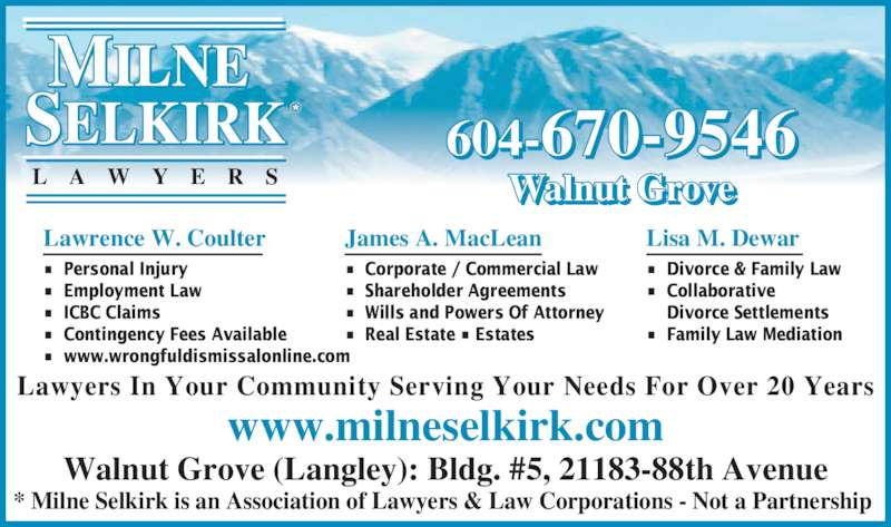 Milne Selkirk Lawyers (604-882-5015) - Display Ad - Lawrence W. Coulter ?  Personal Injury ?  Employment Law ?  ICBC Claims ?  Contingency Fees Available ?  www.wrongfuldismissalonline.com James A. MacLean ?  Corporate / Commercial Law ?  Shareholder Agreements ?  Wills and Powers Of Attorney ?  Real Estate ? Estates L A W Y E R S Lisa M. Dewar ?  Divorce & Family Law ?  Collaborative     Divorce Settlements ?  Family Law Mediation  604-670-9546 Walnut Grove www.milneselkirk.com Walnut Grove (Langley): Bldg. #5, 21183-88th Avenue * Milne Selkirk is an Association of Lawyers & Law Corporations - Not a Partnership  Lawyers In Your Community Serving Your Needs For Over 20 Years