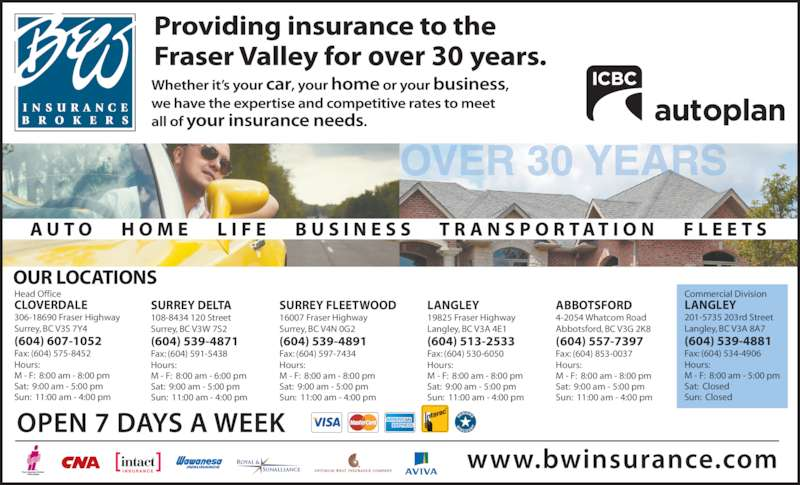 B & W Insurance Brokers (6045917891) - Display Ad - 4-2054 Whatcom Road Abbotsford, BC V3G 2K8 (604) 557-7397 Fax: (604) 853-0037 Hours: M - F:  8:00 am - 8:00 pm Sat:  9:00 am - 5:00 pm Sun:  11:00 am - 4:00 pm LANGLEY 19825 Fraser Highway Langley, BC V3A 4E1 (604) 513-2533 Fax: (604) 530-6050 Hours: M - F:  8:00 am - 8:00 pm Sat:  9:00 am - 5:00 pm Sun:  11:00 am - 4:00 pm SURREY FLEETWOOD 16007 Fraser Highway Surrey, BC V4N 0G2 (604) 539-4891 Fax: (604) 597-7434 Hours: M - F:  8:00 am - 8:00 pm Sat:  9:00 am - 5:00 pm Sun:  11:00 am - 4:00 pm SURREY DELTA 108-8434 120 Street Surrey, BC V3W 7S2 (604) 539-4871 Fax: (604) 591-5438 Hours: M - F:  8:00 am - 6:00 pm Sat:  9:00 am - 5:00 pm Sun:  11:00 am - 4:00 pm Head Office CLOVERDALE 306-18690 Fraser Highway Surrey, BC V3S 7Y4 (604) 607-1052 Fax: (604) 575-8452 Hours: M - F:  8:00 am - 8:00 pm Sat:  9:00 am - 5:00 pm Sun:  11:00 am - 4:00 pm OUR LOCATIONS Commercial Division LANGLEY 201-5735 203rd Street Langley, BC V3A 8A7 (604) 539-4881 Fax: (604) 534-4906 Hours: M - F:  8:00 am - 5:00 pm Sat:  Closed Sun:  Closed ABBOTSFORD