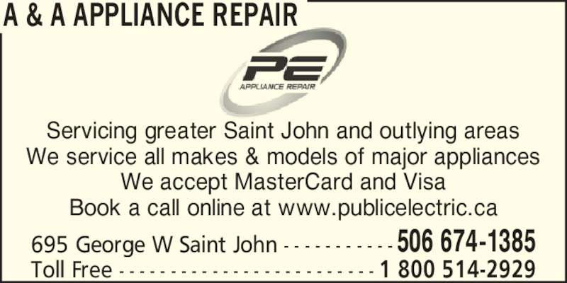 A & A Appliance Repair (506-674-1385) - Display Ad - A & A APPLIANCE REPAIR Servicing greater Saint John and outlying areas We service all makes & models of major appliances We accept MasterCard and Visa Book a call online at www.publicelectric.ca 695 George W Saint John - - - - - - - - - - -506 674-1385 Toll Free - - - - - - - - - - - - - - - - - - - - - - - - - 1 800 514-2929