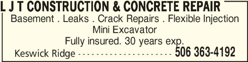 L J T Construction & Concrete Repair (506-363-4192) - Display Ad - Basement . Leaks . Crack Repairs . Flexible Injection Mini Excavator Fully insured. 30 years exp. Keswick Ridge - - - - - - - - - - - - - - - - - - - - - L J T CONSTRUCTION & CONCRETE REPAIR 506 363-4192