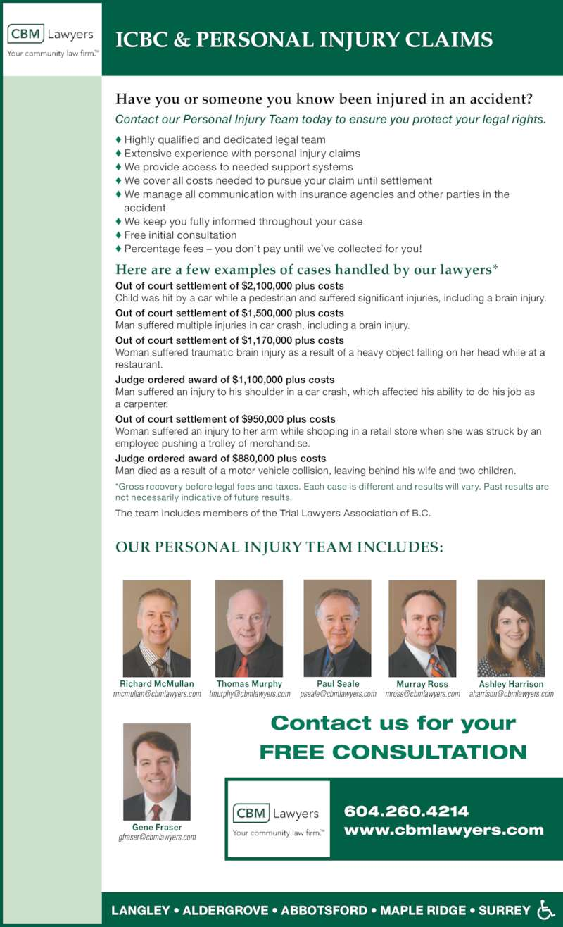 Campbell Burton & McMullan LLP (604-533-3821) - Display Ad - ? Extensive experience with personal injury claims ? We provide access to needed support systems ? We cover all costs needed to pursue your claim until settlement ? We manage all communication with insurance agencies and other parties in the ? Percentage fees ? you don?t pay until we?ve collected for you! Out of court settlement of $2,100,000 plus costs Child was hit by a car while a pedestrian and suffered significant injuries, including a brain injury. Out of court settlement of $1,500,000 plus costs Man suffered multiple injuries in car crash, including a brain injury. Out of court settlement of $1,170,000 plus costs Woman suffered traumatic brain injury as a result of a heavy object falling on her head while at a restaurant. Judge ordered award of $1,100,000 plus costs Man suffered an injury to his shoulder in a car crash, which affected his ability to do his job as    accident ? We keep you fully informed throughout your case ? Free initial consultation ICBC & PERSONAL INJURY CLAIMS Have you or someone you know been injured in an accident?   Contact our Personal Injury Team today to ensure you protect your legal rights. ? Highly qualified and dedicated legal team Out of court settlement of $950,000 plus costs Woman suffered an injury to her arm while shopping in a retail store when she was struck by an employee pushing a trolley of merchandise. Judge ordered award of $880,000 plus costs Man died as a result of a motor vehicle collision, leaving behind his wife and two children. Here are a few examples of cases handled by our lawyers* The team includes members of the Trial Lawyers Association of B.C. *Gross recovery before legal fees and taxes. Each case is different and results will vary. Past results are not necessarily indicative of future results. OUR PERSONAL INJURY TEAM INCLUDES: LANGLEY ? ALDERGROVE ? ABBOTSFORD ? MAPLE RIDGE ? SURREY 604.260.4214 www.cbmlawyers.com Contact us for your FREE CONSULTATION Richard McMullan Thomas Murphy Paul Seale Murray Ross Ashley Harrison Gene Fraser a carpenter.