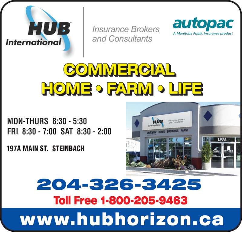 HUB International Insurance Brokers (204-326-3425) - Display Ad - 197A MAIN ST.  STEINBACH 204-326-3425 Toll Free 1-800-205-9463 COMMERCIAL  HOME ? FARM ? LIFE I       I FRI  8:30 - 7:00  SAT  8:30 - 2:00 www.hubhorizon.ca MON-THURS  8:30 - 5:30