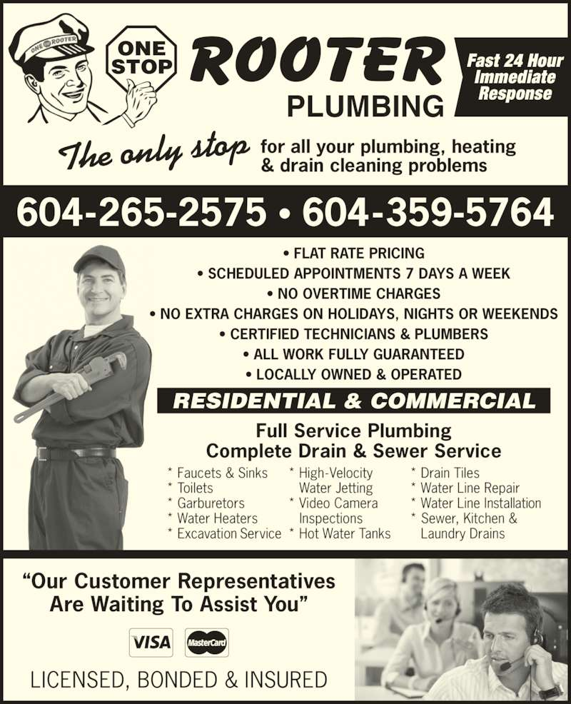 One Stop Rooter Plumbing (6045902200) - Display Ad - ?Our Customer Representatives Are Waiting To Assist You? RESIDENTIAL & COMMERCIAL Full Service Plumbing Complete Drain & Sewer Service * Faucets & Sinks * Toilets * Garburetors * Excavation Service * High-Velocity Water Jetting * Video Camera Inspections * Hot Water Tanks * Drain Tiles * Water Line Repair * Water Line Installation * Water Heaters * Sewer, Kitchen & Laundry Drains LICENSED, BONDED & INSURED The only stop for all your plumbing, heating& drain cleaning problems 604-265-2575 ? 604-359-5764 PLUMBING ONE STOP Fast 24 HourImmediate Response ? FLAT RATE PRICING ? SCHEDULED APPOINTMENTS 7 DAYS A WEEK ? NO OVERTIME CHARGES ? NO EXTRA CHARGES ON HOLIDAYS, NIGHTS OR WEEKENDS ? CERTIFIED TECHNICIANS & PLUMBERS ? ALL WORK FULLY GUARANTEED ? LOCALLY OWNED & OPERATED