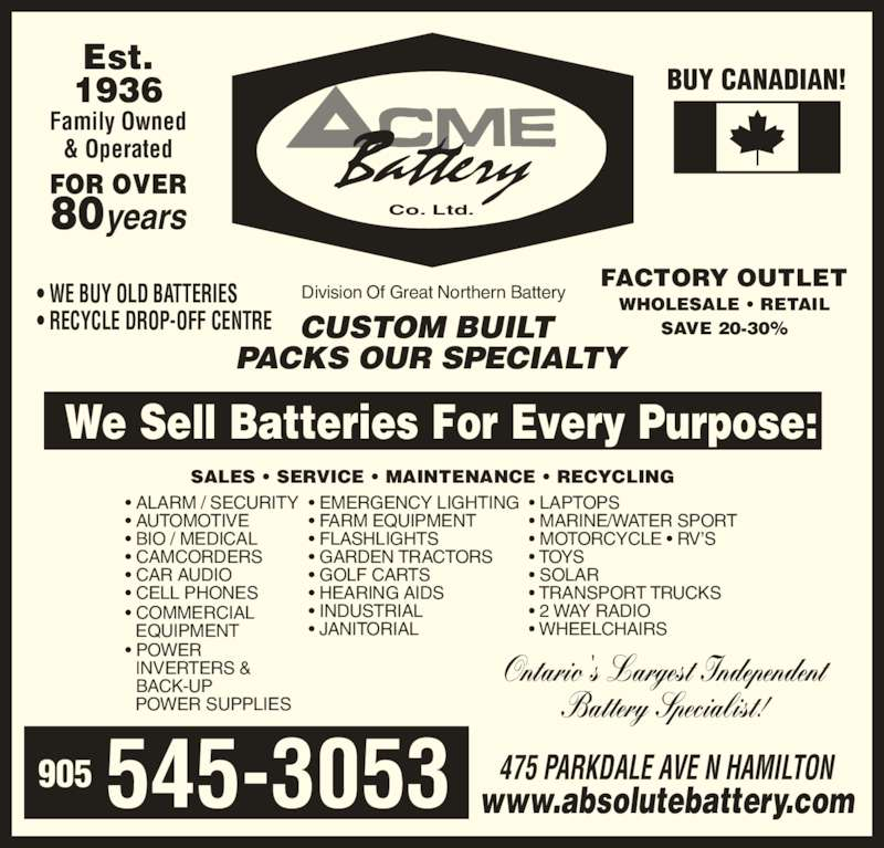 ACME Battery Company (905-545-3053) - Display Ad - ? GOLF CARTS ? HEARING AIDS ? JANITORIAL ? LAPTOPS ? MARINE/WATER SPORT ? MOTORCYCLE ? RV?S ? TOYS ? SOLAR ? TRANSPORT TRUCKS ? 2 WAY RADIO ? WHEELCHAIRS ? ALARM / SECURITY ? INDUSTRIAL ? AUTOMOTIVE ? BIO / MEDICAL ? CAMCORDERS ? CAR AUDIO ? CELL PHONES ? COMMERCIAL    EQUIPMENT ? POWER    INVERTERS &    BACK-UP    POWER SUPPLIES Co. Ltd.        545-3053905 CUSTOM BUILT  PACKS OUR SPECIALTY Division Of Great Northern Battery? WE BUY OLD BATTERIES ? RECYCLE DROP-OFF CENTRE  SALES ? SERVICE ? MAINTENANCE ? RECYCLING We Sell Batteries For Every Purpose: Ontario's Largest Independent Battery Specialist! FACTORY OUTLET WHOLESALE ? RETAIL SAVE 20-30% BUY CANADIAN! ? EMERGENCY LIGHTING ? FARM EQUIPMENT 80years ? FLASHLIGHTS ? GARDEN TRACTORS 475 PARKDALE AVE N HAMILTON www.absolutebattery.com Est. 1936 Family Owned & Operated FOR OVER
