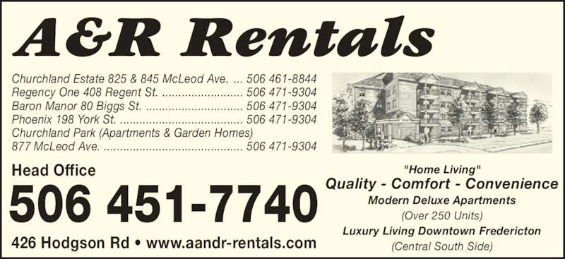 "A&R Rentals (506-451-7740) - Display Ad - ""Home Living"" Quality - Comfort - Convenience Modern Deluxe Apartments (Over 250 Units) Luxury Living Downtown Fredericton (Central South Side) Churchland Estate 825 & 845 McLeod Ave.  Regency One 408 Regent St.  Baron Manor 80 Biggs St. Churchland Park (Apartments & Garden Homes) 877 McLeod Ave. Phoenix 198 York St.  Head Office ... 506 461-8844 ......................... 506 471-9304 .............................. 506 471-9304 ...................................... 506 471-9304 ........................................... 506 471-9304 426 Hodgson Rd ? www.aandr-rentals.com"