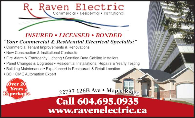 R Raven Electric (6048342635) - Display Ad - ? Panel Changes & Upgrades ? Residential Installations, Repairs & Yearly Testing ? Building Maintenance ? Experienced in Restaurant & Retail Location ? BC HOME Automation Expert INSURED ? LICENSED ? BONDED Over 20 Years Experience Call 604.695.0935 www.ravenelectric.ca ?Your Commercial & Residential Electrical Specialist? ? Commercial Tenant Improvements & Renovations ? New Construction & Institutional Contracts ? Fire Alarm & Emergency Lighting ? Certified Data Cabling Installers