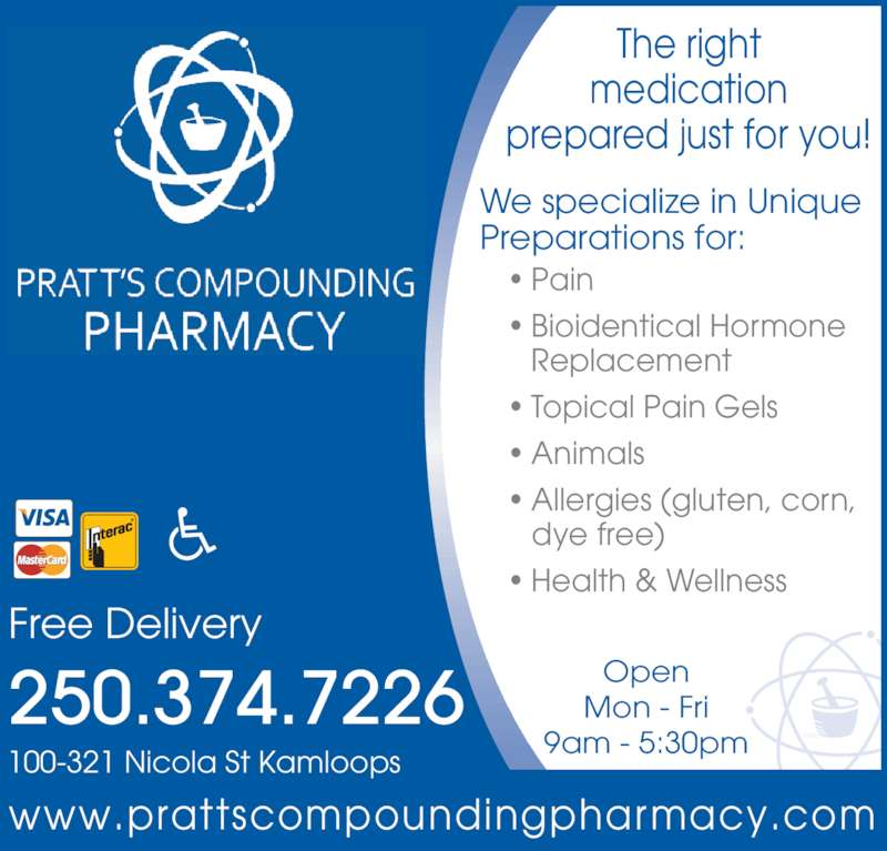 Pratt's Compounding Pharmacy (250-374-7226) - Display Ad - Free Delivery ? Pain ? Bioidentical Hormone   Replacement ? Topical Pain Gels ? Animals ? Allergies (gluten, corn,     dye free) 9am - 5:30pm ? Health & Wellness Open Mon - Fri medication prepared just for you! We specialize in Unique The right Preparations for: www.prattscompoundingpharmacy.com 100-321 Nicola St Kamloops 250.374.7226