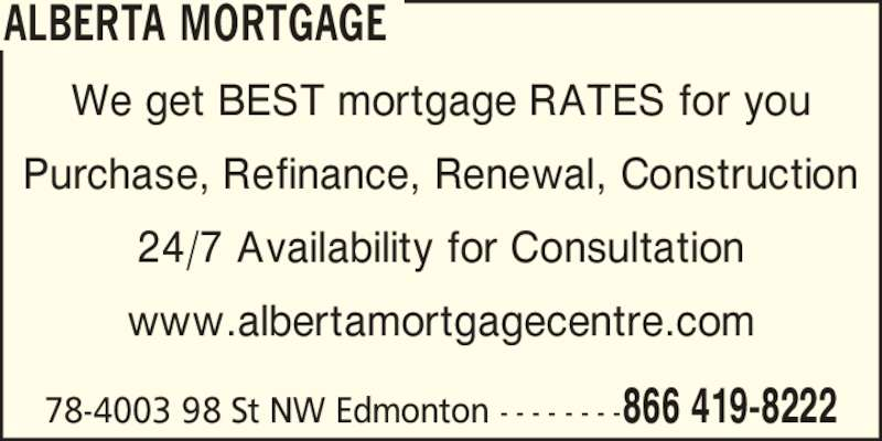 Alberta Mortgage (780-479-2222) - Display Ad - We get BEST mortgage RATES for you Purchase, Refinance, Renewal, Construction 24/7 Availability for Consultation www.albertamortgagecentre.com 78-4003 98 St NW Edmonton - - - - - - - - 866 419-8222 ALBERTA MORTGAGE