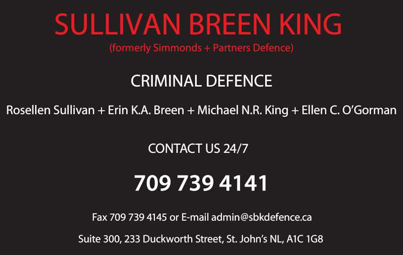 Sullivan Breen King (709-739-4141) - Display Ad - SULLIVAN BREEN KING  (formerly Simmonds + Partners Defence) CRIMINAL DEFENCE 709 739 4141 Suite 300, 233 Duckworth Street, St. John?s NL, A1C 1G8 CONTACT US 24/7 Rosellen Sullivan + Erin K.A. Breen + Michael N.R. King + Ellen C. O?Gorman