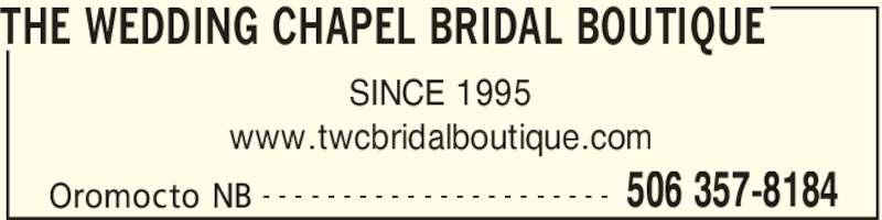 The Wedding Chapel Bridal Boutique (506-357-8184) - Display Ad - THE WEDDING CHAPEL BRIDAL BOUTIQUE Oromocto NB 506 357-8184- - - - - - - - - - - - - - - - - - - - - - SINCE 1995 www.twcbridalboutique.com