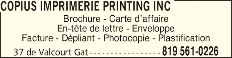 Copius Imprimerie Printing Inc (819-561-0226) - Annonce illustrée======= - Facture - D?pliant - Photocopie - Plastification Brochure - Carte d?affaire 37 de Valcourt Gat - - - - - - - - - - - - - - - - - 819 561-0226 COPIUS IMPRIMERIE PRINTING INC En-t?te de lettre - Enveloppe