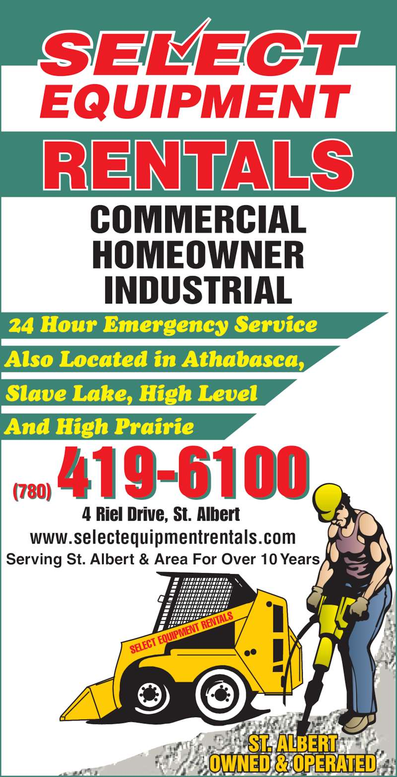 Select Equipment Rentals (780-419-6100) - Display Ad - And High Prairie Slave Lake, High Level 24 Hour Emergency Service www.selectequipmentrentals.com Serving St. Albert & Area For Over 10 Years 4 Riel Drive, St. Albert (780) Also Located in Athabasca,