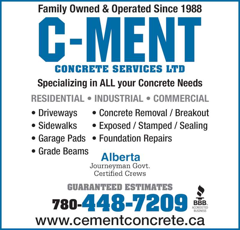 C-Ment Concrete Services (780-448-7209) - Display Ad - ? Concrete Removal / Breakout ? Exposed / Stamped / Sealing ? Foundation Repairs Alberta GUARANTEED ESTIMATES Family Owned & Operated Since 1988 Specializing in ALL your Concrete Needs CONCRETE SERVICES LTD RESIDENTIAL ? INDUSTRIAL ? COMMERCIAL Journeyman Govt. Certified Crews 780-448-7209 www.cementconcrete.ca ? Driveways ? Sidewalks ? Garage Pads ? Grade Beams