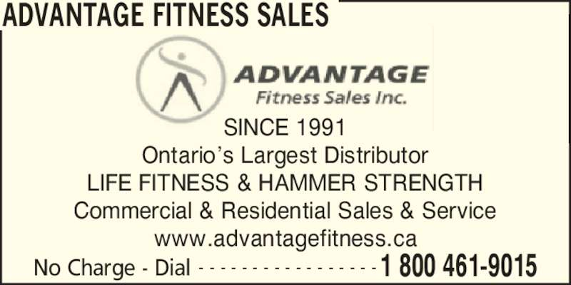 Advantage Fitness Sales Inc (905-415-9700) - Display Ad - SINCE 1991 Ontario?s Largest Distributor LIFE FITNESS & HAMMER STRENGTH Commercial & Residential Sales & Service www.advantagefitness.ca ADVANTAGE FITNESS SALES No Charge - Dial 1 800 461-9015- - - - - - - - - - - - - - - - -