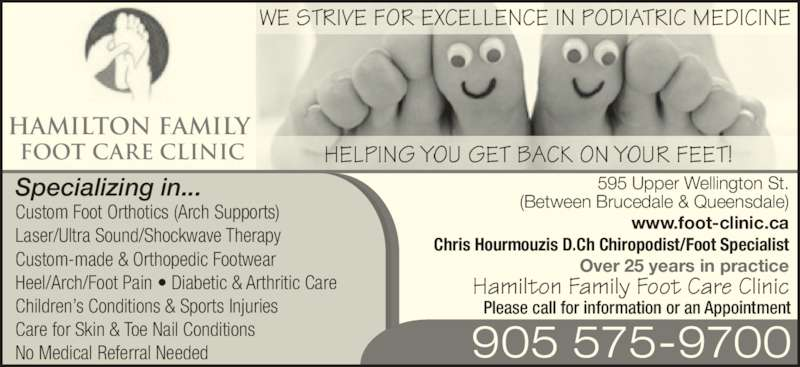 Hamilton Family Foot Care Clinic (905-575-9700) - Display Ad - WE STRIVE FOR EXCELLENCE IN PODIATRIC MEDICINE HAMILTON FAMILY  FOOT CARE CLINIC Hamilton Family Foot Care Clinic Custom Foot Orthotics (Arch Supports) Laser/Ultra Sound/Shockwave Therapy Custom-made & Orthopedic Footwear Heel/Arch/Foot Pain ? Diabetic & Arthritic Care Children?s Conditions & Sports Injuries Care for Skin & Toe Nail Conditions No Medical Referral Needed 905 575-9700 Please call for information or an Appointment 595 Upper Wellington St. (Between Brucedale & Queensdale) www.foot-clinic.ca Chris Hourmouzis D.Ch Chiropodist/Foot Specialist Over 25 years in practice HELPING YOU GET BACK ON YOUR FEET! Specializing in...
