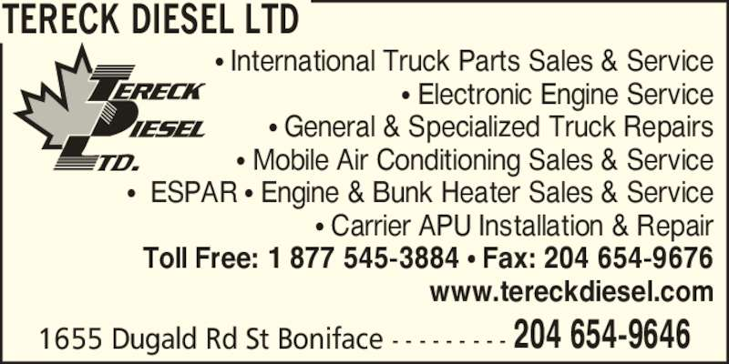 Tereck Diesel Ltd (204-654-9646) - Display Ad - 1655 Dugald Rd St Boniface - - - - - - - - - 204 654-9646 ? International Truck Parts Sales & Service ? Electronic Engine Service ? General & Specialized Truck Repairs ? Mobile Air Conditioning Sales & Service ?  ESPAR ? Engine & Bunk Heater Sales & Service ? Carrier APU Installation & Repair Toll Free: 1 877 545-3884 ? Fax: 204 654-9676 www.tereckdiesel.com TERECK DIESEL LTD