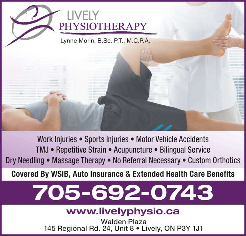 Lively Physiotherapy (705-692-0743) - Display Ad - TMJ ? Repetitive Strain ? Acupuncture ? Bilingual Service Work Injuries ? Sports Injuries ? Motor Vehicle Accidents Dry Needling ? Massage Therapy ? No Referral Necessary ? Custom Orthotics Walden Plaza 145 Regional Rd. 24, Unit 8 ? Lively, ON P3Y 1J1 705-692-0743 Covered By WSIB, Auto Insurance & Extended Health Care Benefits www.livelyphysio.ca