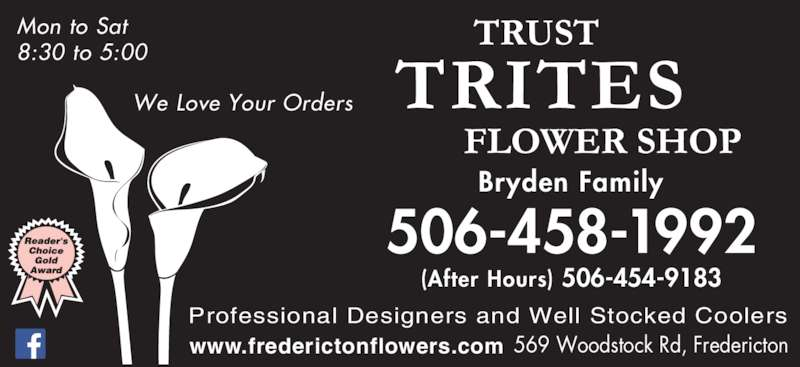 Trites Flower Shop (506-458-1992) - Display Ad - www.frederictonflowers.com 506-458-1992 Bryden Family (After Hours) 506-454-9183 We Love Your Orders Professional Designers and Well Stocked Coolers 569 Woodstock Rd, Fredericton Mon to Sat 8:30 to 5:00