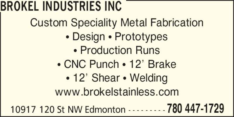 Brokel Stainless (780-447-1729) - Display Ad - 10917 120 St NW Edmonton - - - - - - - - - 780 447-1729 BROKEL INDUSTRIES INC Custom Speciality Metal Fabrication ? Design ? Prototypes ? Production Runs ? CNC Punch ? 12? Brake ? 12? Shear ? Welding www.brokelstainless.com