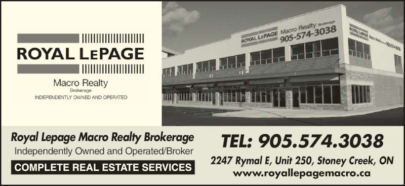 Royal Lepage Macro Realty Brokerage (905-574-3038) - Display Ad - www.royallepagemacro.ca Independently Owned and Operated/Broker TEL: 905.574.3038 2247 Rymal E, Unit 250, Stoney Creek, ONCOMPLETE REAL ESTATE SERVICES Royal Lepage Macro Realty Brokerage