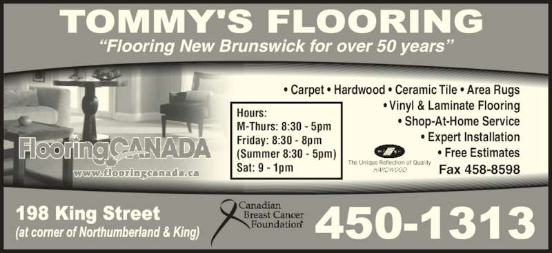 Tommy's Flooring Canada (506-450-1313) - Display Ad - M-Thurs: 8:30 - 5pm Friday: 8:30 - 8pm Sat: 9 - 1pm The Unique Reflection of Quality Fax 458-8598 (Summer 8:30 - 5pm) ?Flooring New Brunswick for over 50 years? ? Carpet ? Hardwood ? Ceramic Tile ? Area Rugs ? Vinyl & Laminate Flooring ? Shop-At-Home Service ? Expert Installation ? Free Estimates Hours: