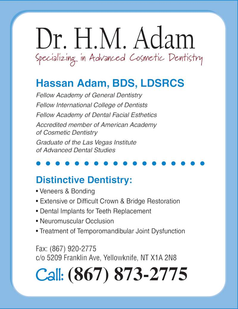 Adam Dental Clinic (867-873-2775) - Display Ad - Hassan Adam, BDS, LDSRCS Fellow Academy of General Dentistry Fellow International College of Dentists Fellow Academy of Dental Facial Esthetics Accredited member of American Academy of Cosmetic Dentistry Graduate of the Las Vegas Institute of Advanced Dental Studies Distinctive Dentistry: ? Veneers & Bonding ? Extensive or Difficult Crown & Bridge Restoration ? Dental Implants for Teeth Replacement ? Neuromuscular Occlusion ? Treatment of Temporomandibular Joint Dysfunction Fax: (867) 920-2775 c/o 5209 Franklin Ave, Yellowknife, NT X1A 2N8 Call: (867) 873-2775