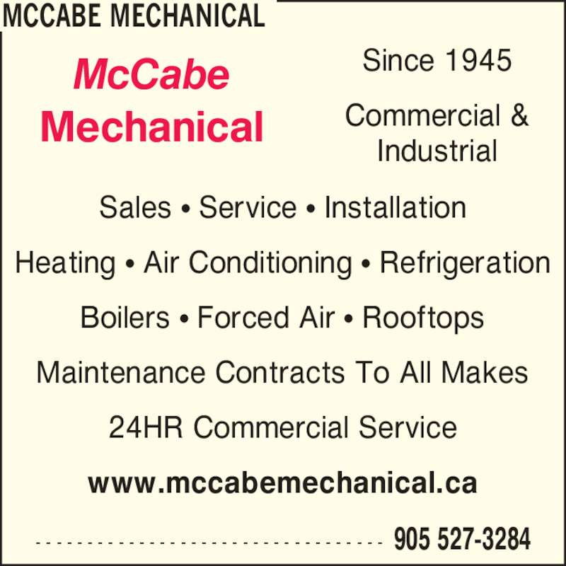 McCabe Mechanical (905-527-3284) - Display Ad - MCCABE MECHANICAL 905 527-3284- - - - - - - - - - - - - - - - - - - - - - - - - - - - - - - - - - Sales ? Service ? Installation Heating ? Air Conditioning ? Refrigeration Boilers ? Forced Air ? Rooftops Maintenance Contracts To All Makes www.mccabemechanical.ca McCabe Mechanical Since 1945 Commercial & Industrial 24HR Commercial Service