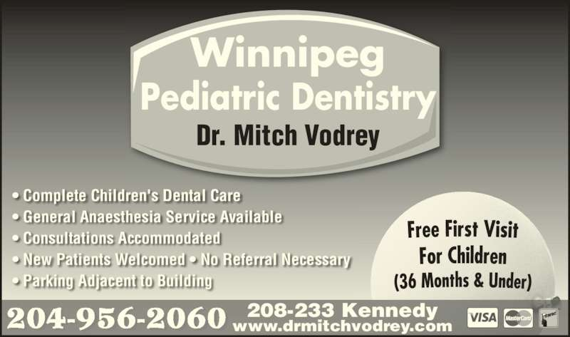 Dr M B Vodrey (204-956-2060) - Display Ad - 208-233 Kennedy www.drmitchvodrey.com Winnipeg Pediatric Dentistry Dr. Mitch Vodrey ? Complete Children's Dental Care ? General Anaesthesia Service Available ? Consultations Accommodated ? New Patients Welcomed ? No Referral Necessary ? Parking Adjacent to Building 204-956-2060