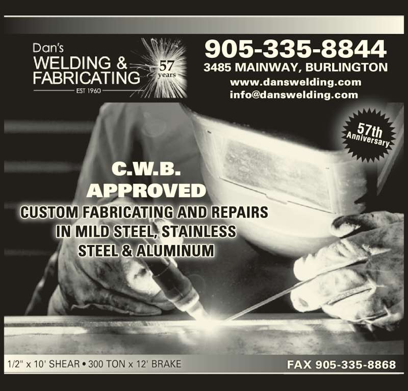 "Dan's Welding & Fabricating (905-335-8844) - Display Ad - CUSTOM FABRICATING AND REPAIRS  IN MILD STEEL, STAINLESS STEEL & ALUMINUM 57thAnniversary 1/2"" x 10' SHEAR ? 300 TON x 12' BRAKE FAX 905-335-8868 905-335-8844 3485 MAINWAY, BURLINGTON www.danswelding.com C.W.B. APPROVED"