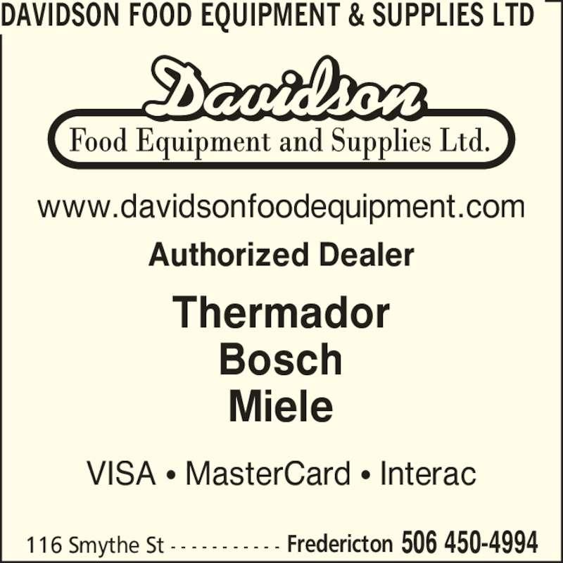 Davidson Food Equipment & Supplies Ltd (506-450-4994) - Display Ad - 116 Smythe St - - - - - - - - - - - 506 450-4994Fredericton DAVIDSON FOOD EQUIPMENT & SUPPLIES LTD Authorized Dealer www.davidsonfoodequipment.com Thermador Bosch Miele VISA ? MasterCard ? Interac