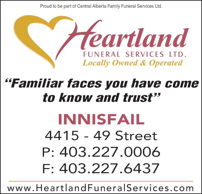 Heartland Funeral Services Ltd (403-227-0006) - Display Ad - www.Heart landFuneralServices.com INNISFAIL 4415 - 49 Street P: 403.227.0006 F: 403.227.6437 Proud to be part of Central Alberta Family Funeral Services Ltd. ?Familiar faces you have come to know and trust?