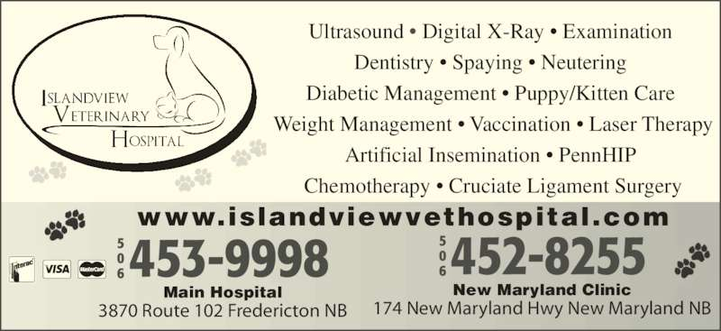 Islandview Veterinary Hospital (506-453-9998) - Display Ad - Chemotherapy ? Cruciate Ligament Surgery New Maryland Clinic 174 New Maryland Hwy New Maryland NB Main Hospital 3870 Route 102 Fredericton NB www.islandviewvethospital.com Ultrasound ? Digital X-Ray ? Examination  Dentistry ? Spaying ? Neutering  Diabetic Management ? Puppy/Kitten Care  Weight Management ? Vaccination ? Laser Therapy Artificial Insemination ? PennHIP
