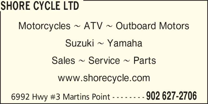 Shore Cycle Ltd (902-627-2706) - Display Ad - Motorcycles 8 ATV 8 Outboard Motors Suzuki 8 Yamaha Sales 8 Service 8 Parts www.shorecycle.com SHORE CYCLE LTD 6992 Hwy #3 Martins Point - - - - - - - - 902 627-2706