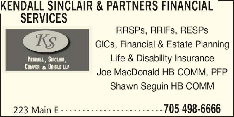 Kendall Sinclair & Partners Financial Services (705-498-6666) - Display Ad - 223 Main E 705 498-6666- - - - - - - - - - - - - - - - - - - - - - - - KENDALL SINCLAIR & PARTNERS FINANCIAL SERVICES RRSPs, RRIFs, RESPs GICs, Financial & Estate Planning Life & Disability Insurance Joe MacDonald HB COMM, PFP Shawn Seguin HB COMM