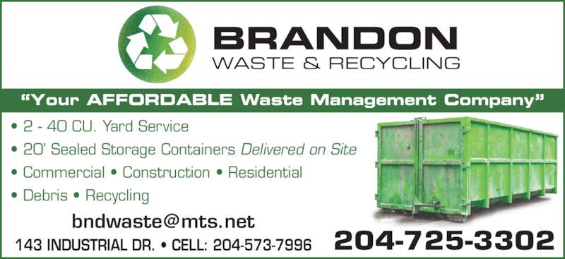 Brandon Waste & Recycling (204-725-3302) - Display Ad - BRANDON WASTE & RECYCLING ?Your AFFORDABLE Waste Management Company? ? Debris ? Recycling 204-725-3302143 INDUSTRIAL DR. ? CELL: 204-573-7996 ? 2 - 40 CU. Yard Service ? 20? Sealed Storage Containers Delivered on Site ? Commercial ? Construction ? Residential