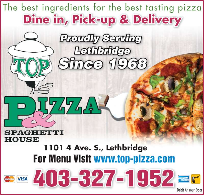 Top Pizza & Spaghetti House (2004) Ltd (403-327-1952) - Display Ad - The best ingredients for the best tasting pizza Dine in, Pick-up & Delivery 403-327-1952 For Menu Visit www.top-pizza.com 1101 4 Ave. S., Lethbridge Proudly Serving  Lethbridge Since 1968 Debit At Your Door