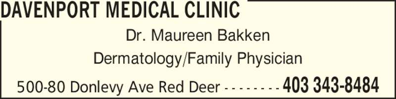 Davenport Medical Clinic (403-343-8484) - Display Ad - DAVENPORT MEDICAL CLINIC Dr. Maureen Bakken Dermatology/Family Physician 500-80 Donlevy Ave Red Deer - - - - - - - - 403 343-8484
