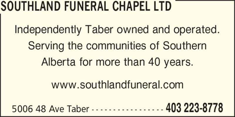 Southland Funeral Chapel Ltd (403-223-8778) - Display Ad - www.southlandfuneral.com 5006 48 Ave Taber - - - - - - - - - - - - - - - - - 403 223-8778 SOUTHLAND FUNERAL CHAPEL LTD Independently Taber owned and operated. Serving the communities of Southern Alberta for more than 40 years.